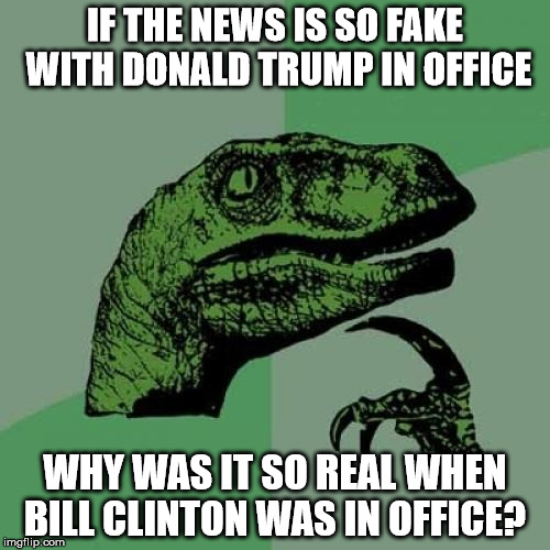 Philosoraptor Meme | IF THE NEWS IS SO FAKE WITH DONALD TRUMP IN OFFICE WHY WAS IT SO REAL WHEN BILL CLINTON WAS IN OFFICE? | image tagged in memes,philosoraptor | made w/ Imgflip meme maker