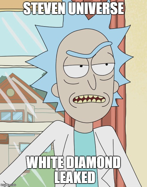 I have a point. | STEVEN UNIVERSE WHITE DIAMOND LEAKED | image tagged in rick and morty,steven universe,leaks,diamonds | made w/ Imgflip meme maker