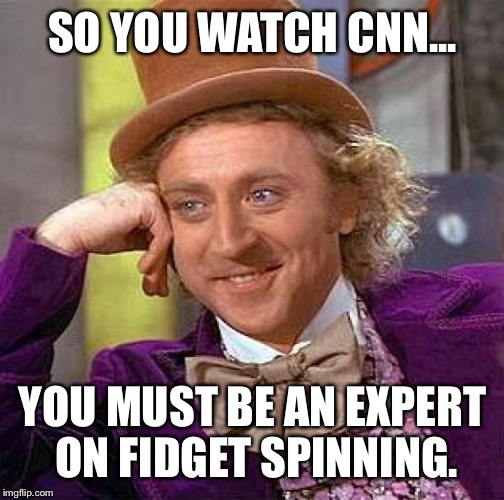 Please share more of your knowledge of the facts. | SO YOU WATCH CNN... YOU MUST BE AN EXPERT ON FIDGET SPINNING. | image tagged in memes,creepy condescending wonka,scare a moochie,coochie,funny | made w/ Imgflip meme maker