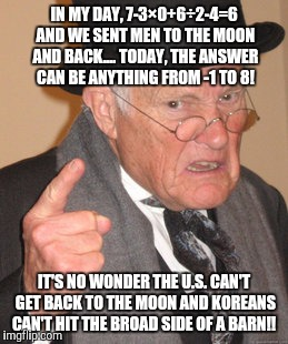 Back In My Day Meme | IN MY DAY, 7-3×0+6÷2-4=6 AND WE SENT MEN TO THE MOON AND BACK.... TODAY, THE ANSWER CAN BE ANYTHING FROM -1 TO 8! IT'S NO WONDER THE U.S. CA | image tagged in memes,back in my day | made w/ Imgflip meme maker