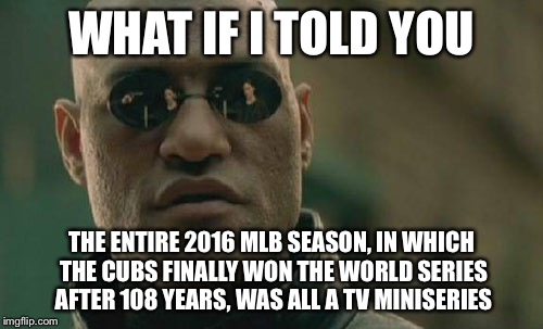 Matrix Morpheus Meme | WHAT IF I TOLD YOU THE ENTIRE 2016 MLB SEASON, IN WHICH THE CUBS FINALLY WON THE WORLD SERIES AFTER 108 YEARS, WAS ALL A TV MINISERIES | image tagged in memes,matrix morpheus | made w/ Imgflip meme maker