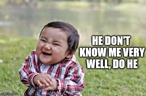 Evil Toddler Meme | HE DON'T KNOW ME VERY WELL, DO HE | image tagged in memes,evil toddler | made w/ Imgflip meme maker