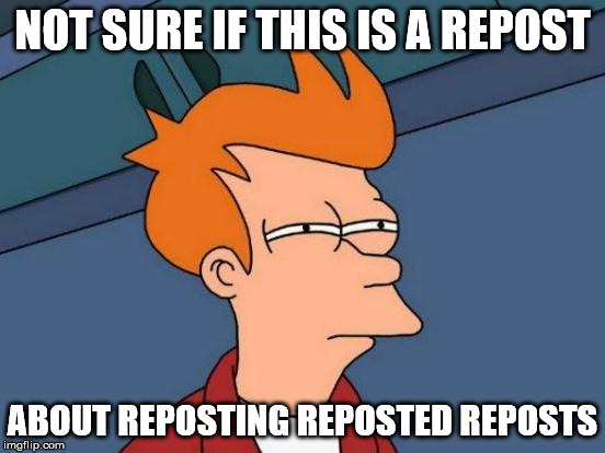 Futurama Fry Meme | NOT SURE IF THIS IS A REPOST ABOUT REPOSTING REPOSTED REPOSTS | image tagged in memes,futurama fry | made w/ Imgflip meme maker