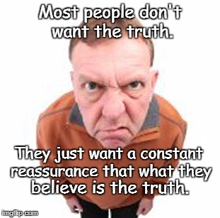Most people don't want the truth. believe is the truth. They just want a constant reassurance that what they | image tagged in anger | made w/ Imgflip meme maker