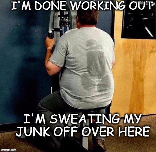 don't be a richard cranium at the gym  | I'M DONE WORKING OUT I'M SWEATING MY JUNK OFF OVER HERE | image tagged in gym,memes,funny,workout,sweaty | made w/ Imgflip meme maker