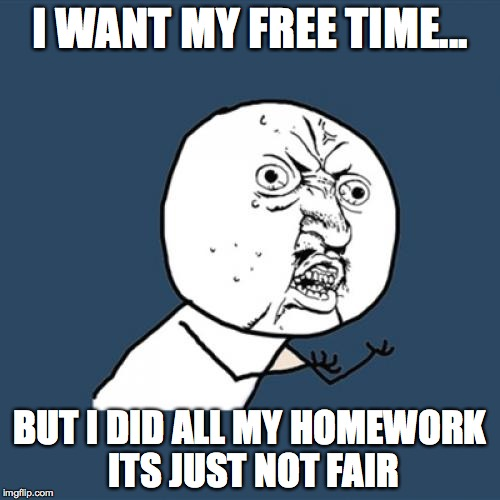 Y U No Meme | I WANT MY FREE TIME... BUT I DID ALL MY HOMEWORK ITS JUST NOT FAIR | image tagged in memes,y u no | made w/ Imgflip meme maker