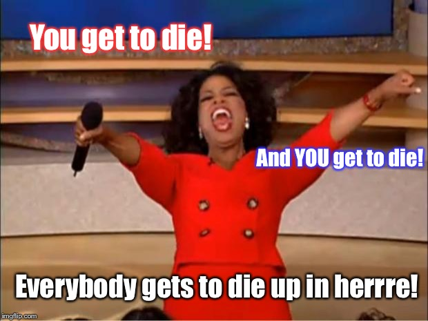 Oprah You Get A Meme | You get to die! And YOU get to die! Everybody gets to die up in herrre! | image tagged in memes,oprah you get a | made w/ Imgflip meme maker