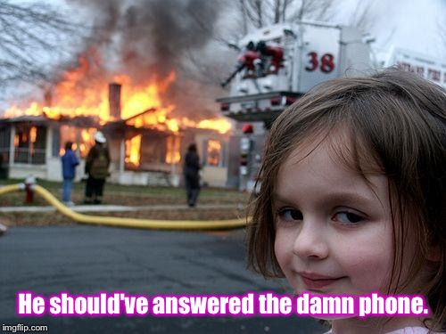 Disaster Girl Meme | He should've answered the damn phone. | image tagged in memes,disaster girl | made w/ Imgflip meme maker