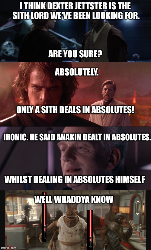 Dexter jettster is the sith lord | I THINK DEXTER JETTSTER IS THE SITH LORD WE'VE BEEN LOOKING FOR. ARE YOU SURE? ABSOLUTELY. ONLY A SITH DEALS IN ABSOLUTES! IRONIC. HE SAID A | image tagged in star wars,funy memes,palpatine ironic,mace windu,anakin skywalker,obi wan kenobi | made w/ Imgflip meme maker