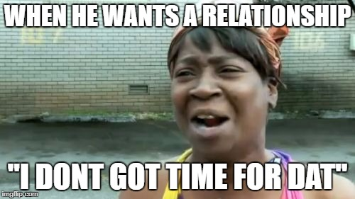 "Aint Nobody Got Time For That Meme | WHEN HE WANTS A RELATIONSHIP ""I DONT GOT TIME FOR DAT"" 