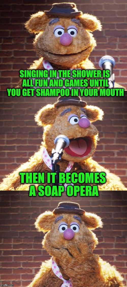Fozzie Jokes (Stolen from DashHopes) | SINGING IN THE SHOWER IS ALL FUN AND GAMES UNTIL YOU GET SHAMPOO IN YOUR MOUTH THEN IT BECOMES A SOAP OPERA | image tagged in fozzie jokes,memes,funny,stolen memes week,stolen,the muppets | made w/ Imgflip meme maker