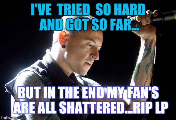 KNOWING THE GOOD PEOPLE ARE GONE TOO SOON... | I'VE  TRIED  SO HARD AND GOT SO FAR... BUT IN THE END MY FAN'S  ARE ALL SHATTERED...RIP LP | image tagged in chester bennington rip | made w/ Imgflip meme maker