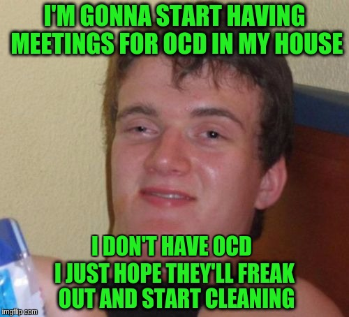 (Stolen from Raydog for Stolen Memes Week An AndrewFinlayson Event July 17th-24th) | I'M GONNA START HAVING MEETINGS FOR OCD IN MY HOUSE I JUST HOPE THEY'LL FREAK OUT AND START CLEANING I DON'T HAVE OCD | image tagged in memes,10 guy,funny,stolen memes week,smartass | made w/ Imgflip meme maker