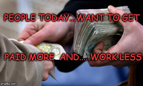 Bookies paying out | PEOPLE TODAY...WANT TO GET PAID MORE  AND.....WORK LESS | image tagged in bookies paying out | made w/ Imgflip meme maker