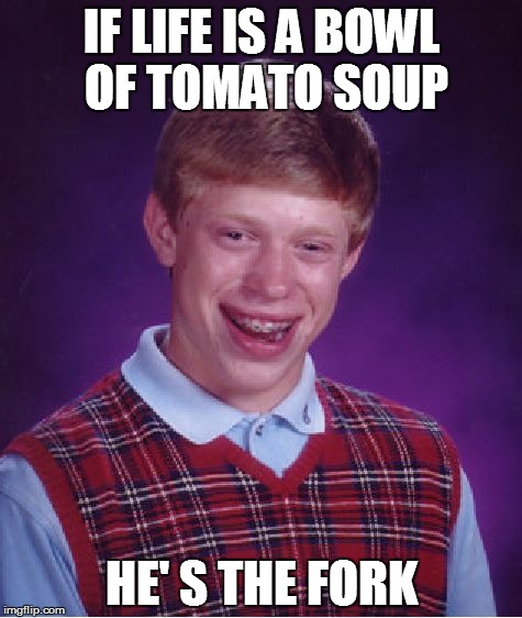 Bad Luck Brian Meme | IF LIFE IS A BOWL OF TOMATO SOUP HE' S THE FORK | image tagged in memes,bad luck brian | made w/ Imgflip meme maker