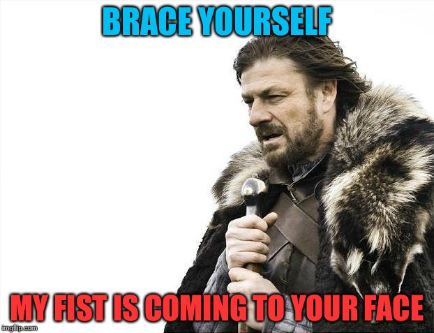 Brace Yourselves X is Coming Meme | BRACE YOURSELF MY FIST IS COMING TO YOUR FACE | image tagged in memes,brace yourselves x is coming | made w/ Imgflip meme maker