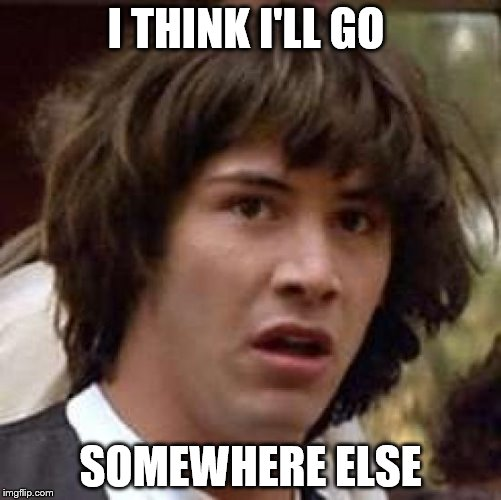 I THINK I'LL GO SOMEWHERE ELSE | image tagged in memes,conspiracy keanu | made w/ Imgflip meme maker