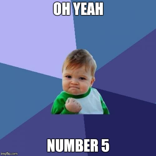 Success Kid Meme | OH YEAH NUMBER 5 | image tagged in memes,success kid | made w/ Imgflip meme maker
