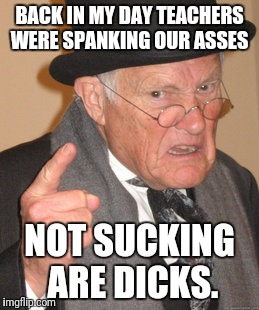 Back In My Day Meme | BACK IN MY DAY TEACHERS WERE SPANKING OUR ASSES NOT SUCKING ARE DICKS. | image tagged in memes,back in my day | made w/ Imgflip meme maker