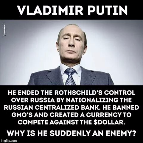 Thoughts? | VLADIMIR PUTIN HE ENDED THE ROTHCHILDS CONTROL OVER RUSSIA BY NATIONALIZING THE RUSSIAN CENTRALIZED BANK. HE BANNED GMOS AND CREATED A CURRE | image tagged in vladimir putin,russia,russians,conspiracy,donald trump,maga | made w/ Imgflip meme maker