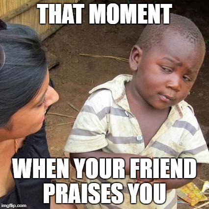 Third World Skeptical Kid Meme | THAT MOMENT WHEN YOUR FRIEND PRAISES YOU | image tagged in memes,third world skeptical kid | made w/ Imgflip meme maker