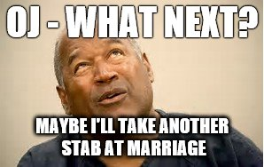 OJ - WHAT NEXT? MAYBE I'LL TAKE ANOTHER STAB AT MARRIAGE | image tagged in oj | made w/ Imgflip meme maker