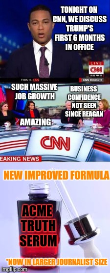 Amazing cure for fake journalism | TONIGHT ON CNN, WE DISCUSS TRUMP'S FIRST 6 MONTHS IN OFFICE SUCH MASSIVE JOB GROWTH BUSINESS CONFIDENCE NOT SEEN SINCE REAGAN AMAZING ACME T | image tagged in memes,funny memes,cnn,cnn fake news,cnn sucks | made w/ Imgflip meme maker