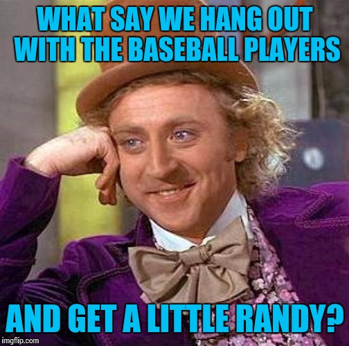 Creepy Condescending Wonka Meme | WHAT SAY WE HANG OUT WITH THE BASEBALL PLAYERS AND GET A LITTLE RANDY? | image tagged in memes,creepy condescending wonka | made w/ Imgflip meme maker