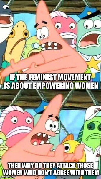 Put It Somewhere Else Patrick Meme | IF THE FEMINIST MOVEMENT IS ABOUT EMPOWERING WOMEN THEN WHY DO THEY ATTACK THOSE WOMEN WHO DON'T AGREE WITH THEM | image tagged in memes,put it somewhere else patrick | made w/ Imgflip meme maker