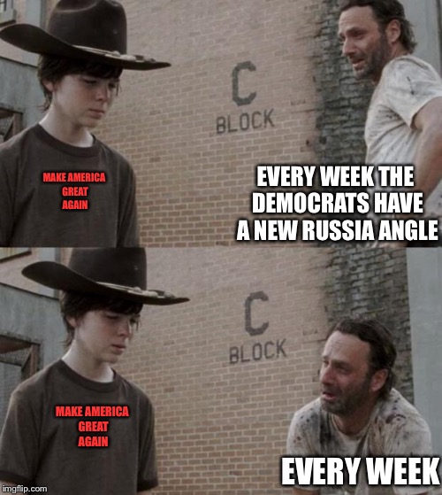 Rick and Carl Meme | EVERY WEEK THE DEMOCRATS HAVE A NEW RUSSIA ANGLE EVERY WEEK MAKE AMERICA GREAT AGAIN MAKE AMERICA GREAT AGAIN | image tagged in memes,rick and carl | made w/ Imgflip meme maker