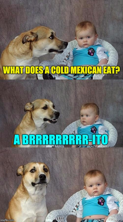 WHAT DOES A COLD MEXICAN EAT? A BRRRRRRRRR-ITO | made w/ Imgflip meme maker
