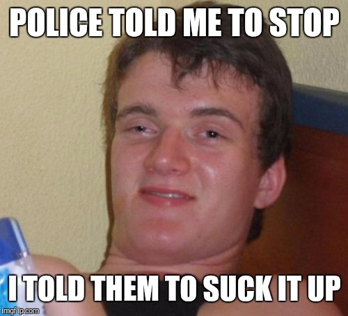 10 Guy Meme | POLICE TOLD ME TO STOP I TOLD THEM TO SUCK IT UP | image tagged in memes,10 guy | made w/ Imgflip meme maker