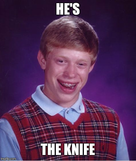 Bad Luck Brian Meme | HE'S THE KNIFE | image tagged in memes,bad luck brian | made w/ Imgflip meme maker