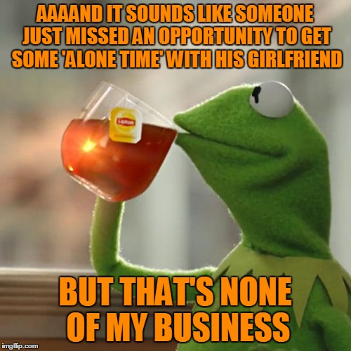 But Thats None Of My Business Meme | AAAAND IT SOUNDS LIKE SOMEONE JUST MISSED AN OPPORTUNITY TO GET SOME 'ALONE TIME' WITH HIS GIRLFRIEND BUT THAT'S NONE OF MY BUSINESS | image tagged in memes,but thats none of my business,kermit the frog | made w/ Imgflip meme maker