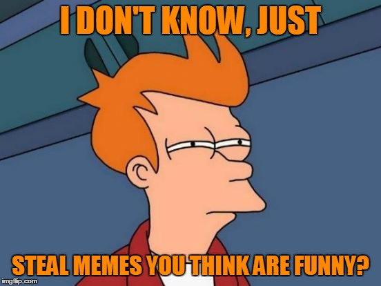 Futurama Fry Meme | I DON'T KNOW, JUST STEAL MEMES YOU THINK ARE FUNNY? | image tagged in memes,futurama fry | made w/ Imgflip meme maker