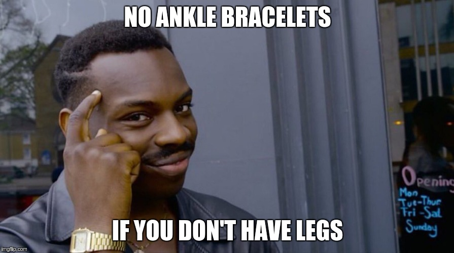 NO ANKLE BRACELETS IF YOU DON'T HAVE LEGS | made w/ Imgflip meme maker