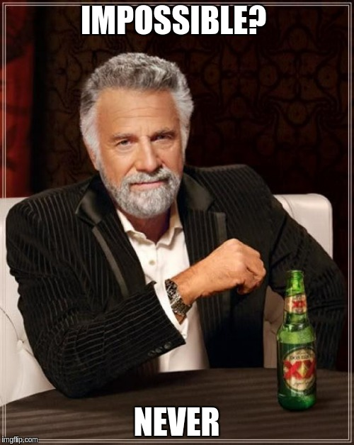The Most Interesting Man In The World Meme | IMPOSSIBLE? NEVER | image tagged in memes,the most interesting man in the world | made w/ Imgflip meme maker