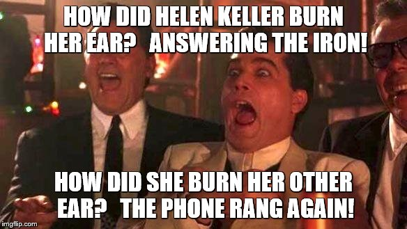 goodfellas laughing | HOW DID HELEN KELLER BURN HER EAR?   ANSWERING THE IRON! HOW DID SHE BURN HER OTHER EAR?   THE PHONE RANG AGAIN! | image tagged in goodfellas laughing | made w/ Imgflip meme maker