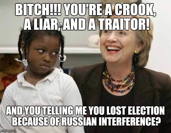 Hillary Clinton  | B**CH!!! YOU'RE A CROOK, A LIAR, AND A TRAITOR! AND YOU TELLING ME YOU LOST ELECTION BECAUSE OF RUSSIAN INTERFERENCE? | image tagged in hillary clinton | made w/ Imgflip meme maker