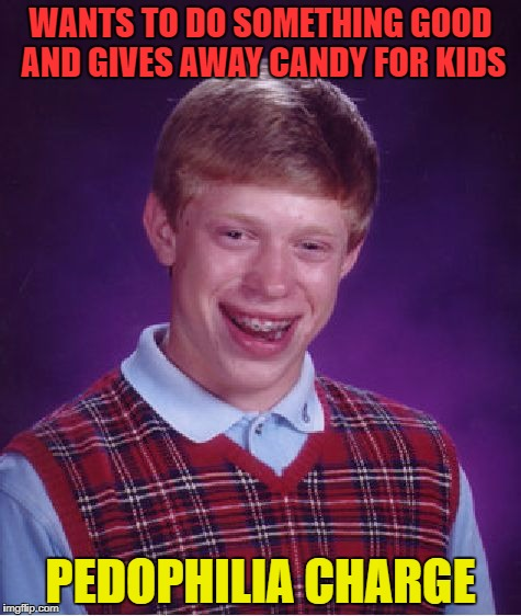 He just wanted to something nice and generous | WANTS TO DO SOMETHING GOOD AND GIVES AWAY CANDY FOR KIDS PEDOPHILIA CHARGE | image tagged in memes,bad luck brian,funny | made w/ Imgflip meme maker