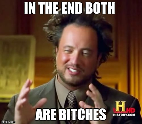 Ancient Aliens Meme | IN THE END BOTH ARE B**CHES | image tagged in memes,ancient aliens | made w/ Imgflip meme maker