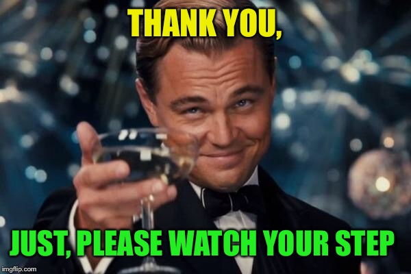 Leonardo Dicaprio Cheers Meme | THANK YOU, JUST, PLEASE WATCH YOUR STEP | image tagged in memes,leonardo dicaprio cheers | made w/ Imgflip meme maker