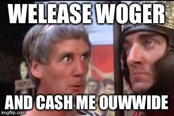 Welease Woger | WELEASE WOGER AND CASH ME OUWWIDE | image tagged in welease woger | made w/ Imgflip meme maker