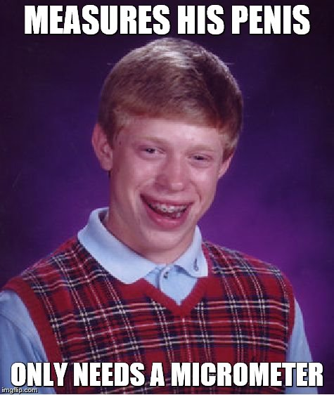 Bad Luck Brian Meme | MEASURES HIS P**IS ONLY NEEDS A MICROMETER | image tagged in memes,bad luck brian | made w/ Imgflip meme maker