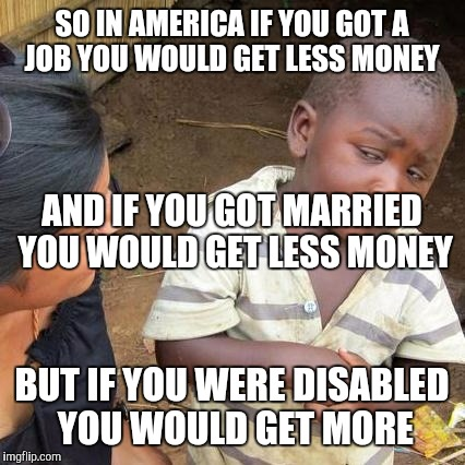Third World Skeptical Kid Meme | SO IN AMERICA IF YOU GOT A JOB YOU WOULD GET LESS MONEY BUT IF YOU WERE DISABLED YOU WOULD GET MORE AND IF YOU GOT MARRIED YOU WOULD GET LES | image tagged in memes,third world skeptical kid | made w/ Imgflip meme maker