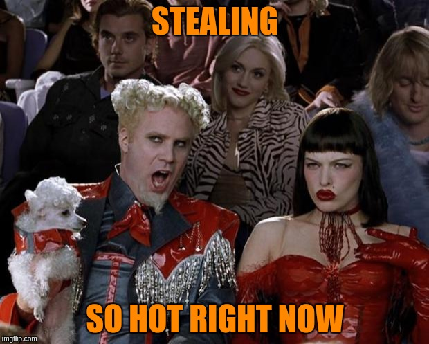 Mugatu So Hot Right Now Meme | STEALING SO HOT RIGHT NOW | image tagged in memes,mugatu so hot right now | made w/ Imgflip meme maker