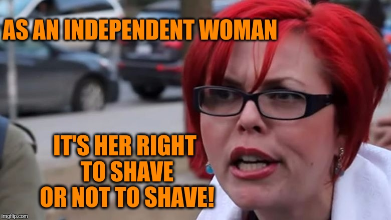 triggered | AS AN INDEPENDENT WOMAN IT'S HER RIGHT TO SHAVE OR NOT TO SHAVE! | image tagged in triggered | made w/ Imgflip meme maker
