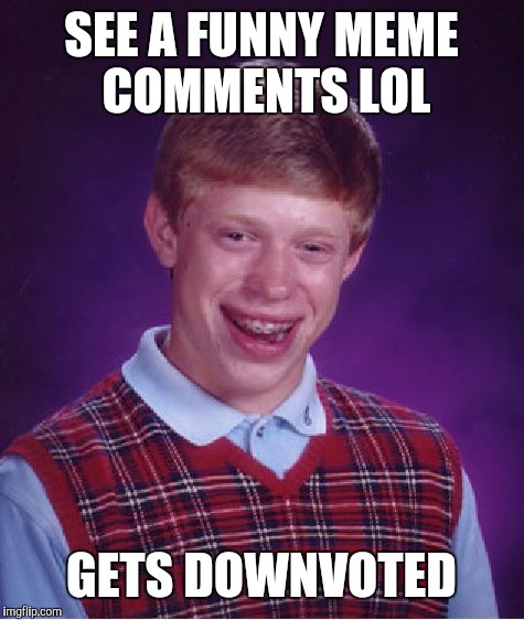 Bad Luck Brian Meme | SEE A FUNNY MEME COMMENTS LOL GETS DOWNVOTED | image tagged in memes,bad luck brian | made w/ Imgflip meme maker