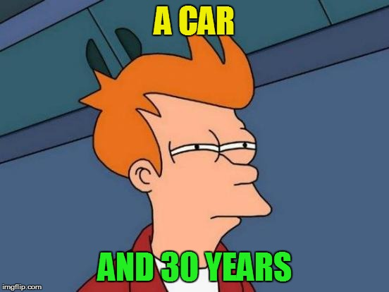 Futurama Fry Meme | A CAR AND 30 YEARS | image tagged in memes,futurama fry | made w/ Imgflip meme maker