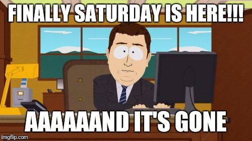 At least Monday isn't here yet | FINALLY SATURDAY IS HERE!!! AAAAAAND IT'S GONE | image tagged in memes,aaaaand its gone | made w/ Imgflip meme maker